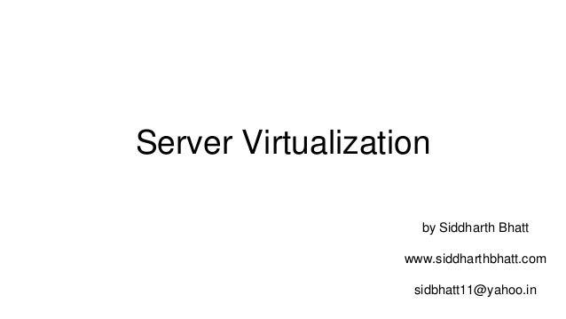 Server Virtualization by Siddharth Bhatt sidbhatt11@yahoo.in www.siddharthbhatt.com