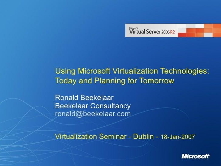 Using Microsoft Virtualization Technologies: Today and Planning for Tomorrow Ronald Beekelaar Beekelaar Consultancy [email...