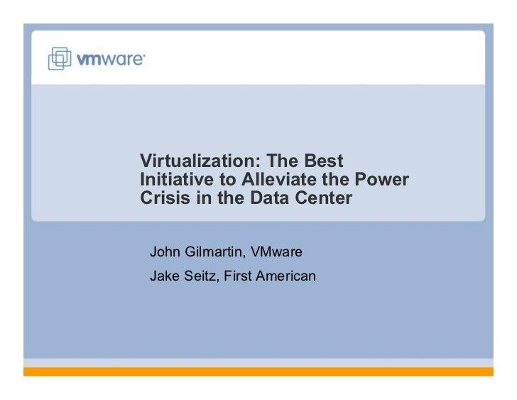 Virtualization: The Best Initiative to Alleviate the Power Crisis in the Data Center   John Gilmartin, VMware  Jake Seitz,...