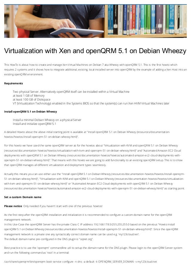 Virtualization with Xen and openQRM 5.1 on Debian Wheezy This HowTo is about how to create and manage Xen Virtual Machines...