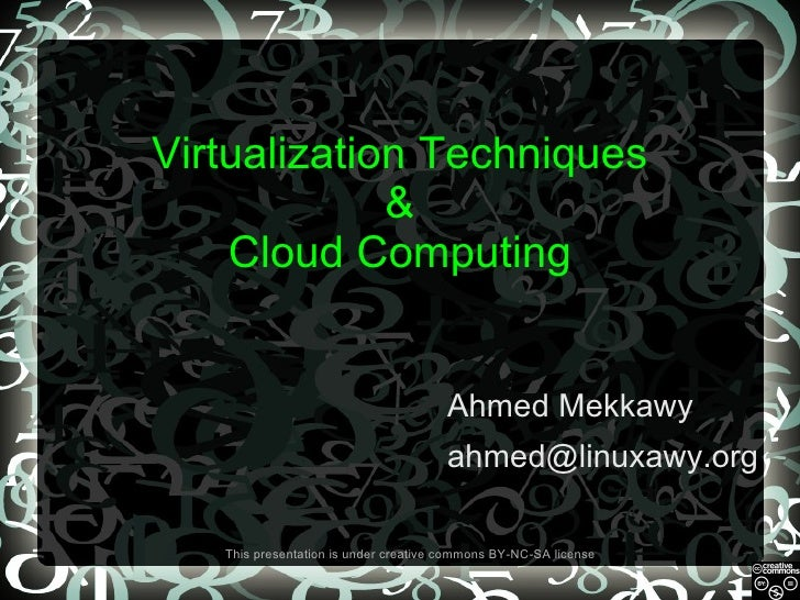 Virtualization Techniques & Cloud Computing Ahmed Mekkawy [email_address] This presentation is under creative commons BY-N...