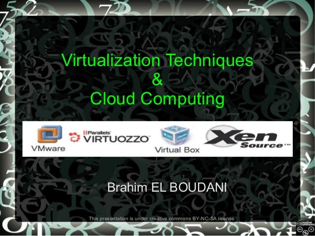 Virtualization Techniques & Cloud Computing  Brahim EL BOUDANI This presentation is under creative commons BY-NC-SA licens...