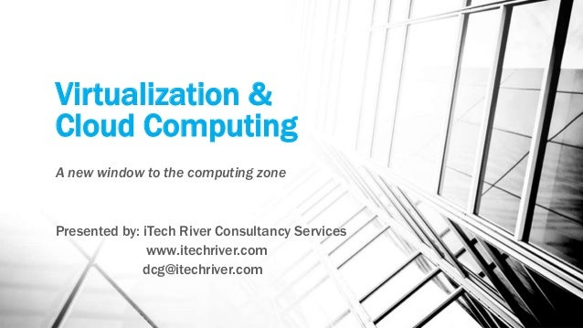 Virtualization & Cloud Computing A new window to the computing zone Presented by: iTech River Consultancy Services www.ite...