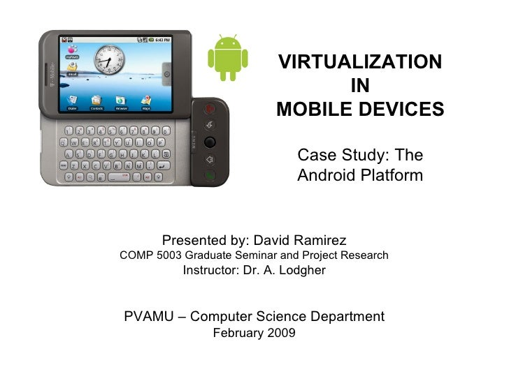 VIRTUALIZATION IN MOBILE DEVICES Case Study: The Android Platform Presented by: David Ramirez COMP 5003 Graduate Seminar a...