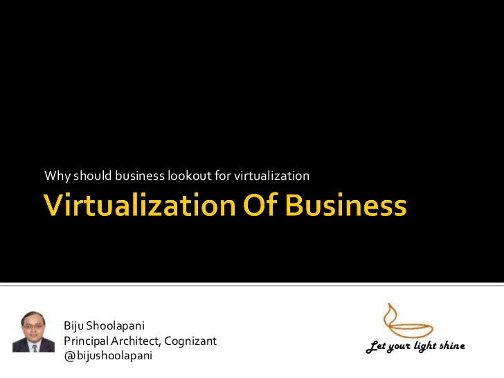 Why should business lookout for virtualization   Biju Shoolapani   Principal Architect, Cognizant                Let your ...