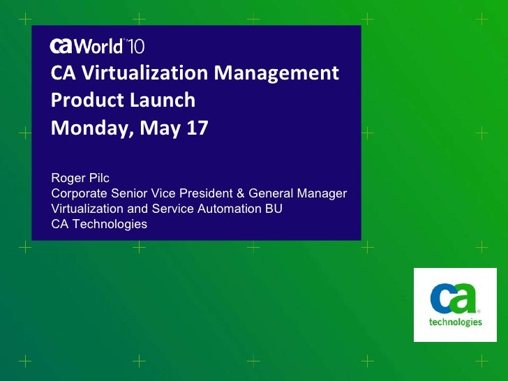 CA Virtualization Management Product Launch Monday, May 17 Roger Pilc Corporate Senior Vice President & General Manager Vi...