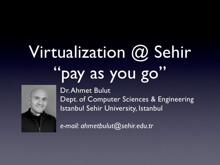 "Virtualization @ Sehir    ""pay as you go""     Dr. Ahmet Bulut     Dept. of Computer Sciences & Engineering     Istanbul Se..."