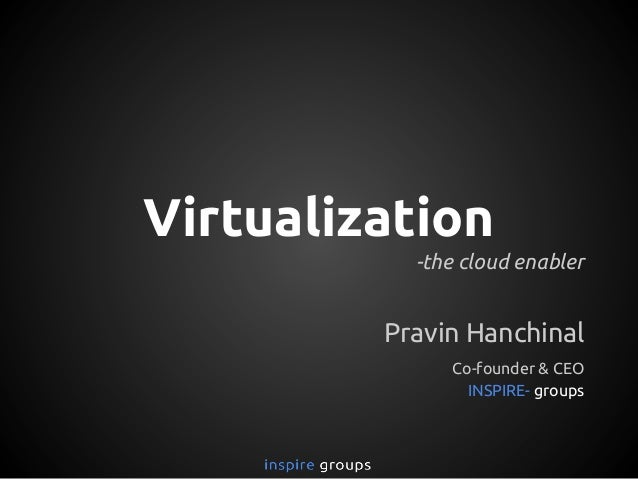 Virtualization -the cloud enabler Pravin Hanchinal Co-founder & CEO INSPIRE- groups