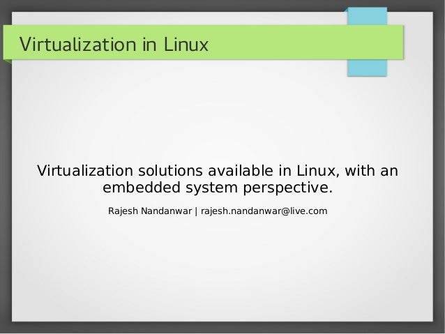 Virtualization in LinuxVirtualization solutions available in Linux, with anembedded system perspective.Rajesh Nandanwar | ...