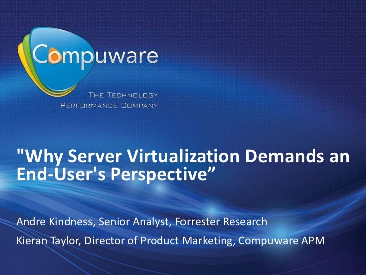 """Why Server Virtualization Demands anEnd-Users Perspective""Andre Kindness, Senior Analyst, Forrester ResearchKieran Taylor..."