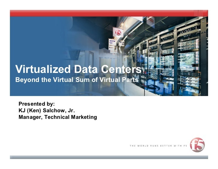 Virtualized Data Centers Beyond the Virtual Sum of Virtual Parts    Presented by:  KJ (Ken) Salchow, Jr.  Manager, Technic...