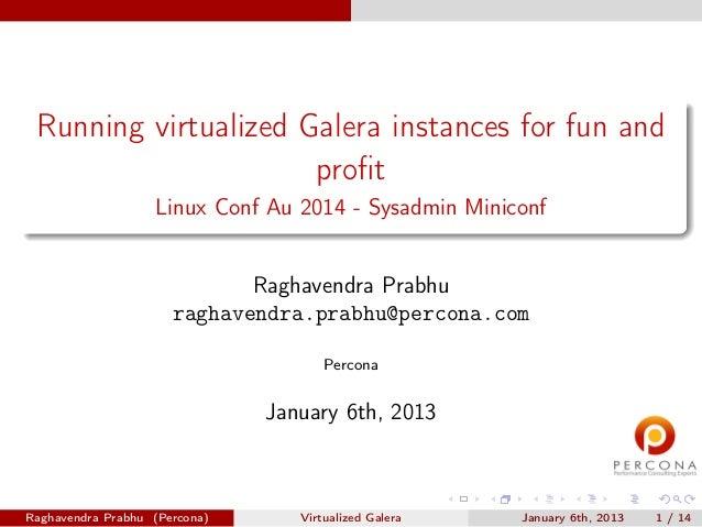 Running virtualized Galera instances for fun and profit Linux Conf Au 2014 - Sysadmin Miniconf Raghavendra Prabhu raghavend...