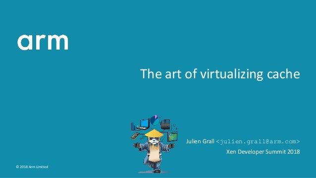 The art of virtualizing cache Julien Grall <julien.grall@arm.com> Xen Developer Summit 2018 © 2018 Arm Limited