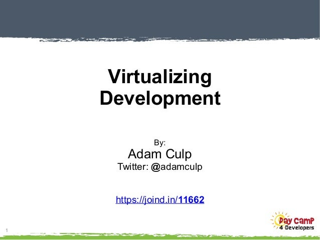 1 Virtualizing Development By: Adam Culp Twitter: @adamculp https://joind.in/11662
