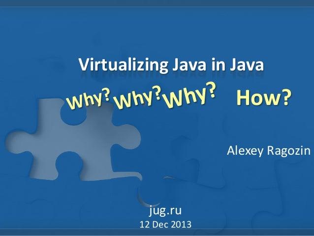 Virtualizing Java in Java  How? Alexey Ragozin  jug.ru 12 Dec 2013