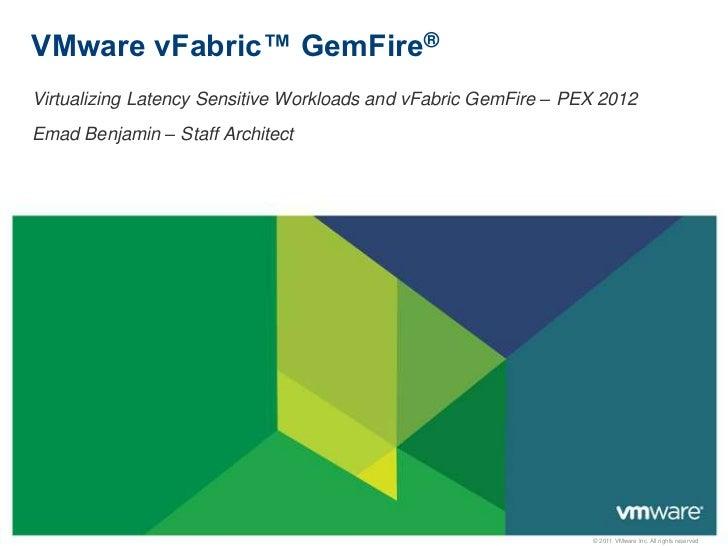 VMware vFabric™ GemFire®Virtualizing Latency Sensitive Workloads and vFabric GemFire – PEX 2012Emad Benjamin – Staff Archi...