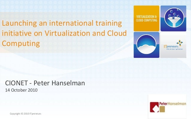 Launching an international training initiative on Virtualization and Cloud Computing Copyright © 2010 ITpreneurs CIONET - ...