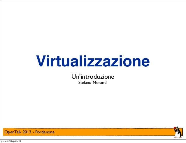 Virtualizzazione Un'introduzione Stefano Morandi  OpenTalk 2013 - Pordenone giovedì 18 aprile 13