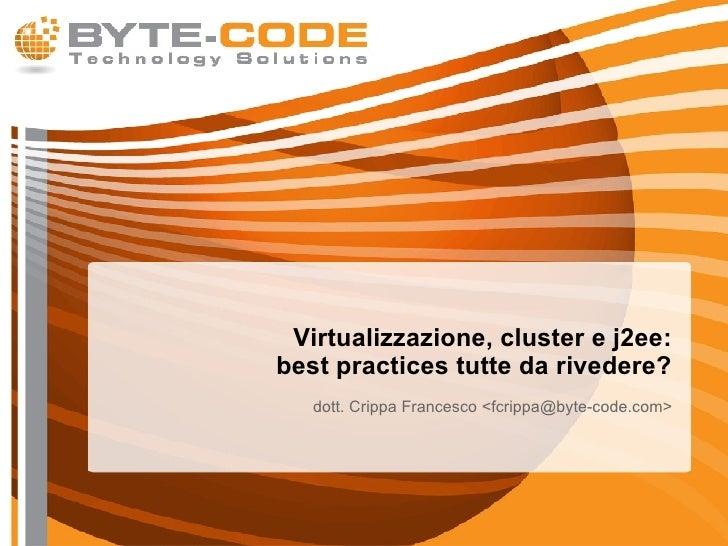 Virtualizzazione, cluster e j2ee: best practices tutte da rivedere? <ul><ul><li>dott. Crippa Francesco <fcrippa@byte-code....