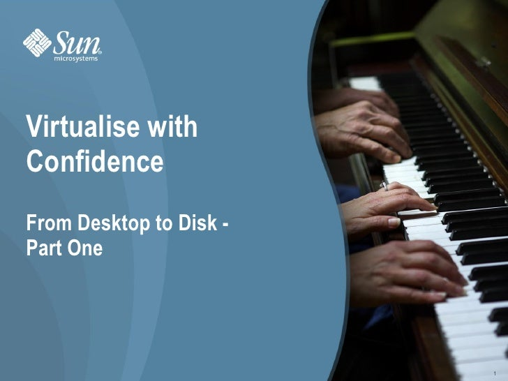Virtualise with     Confidence     From Desktop to Disk -     Part One     Virtualise with Confidence - August 2009 - rolf...