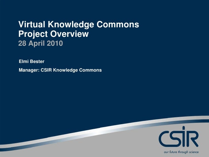 Virtual Knowledge CommonsProject Overview28 April 2010Elmi BesterManager: CSIR Knowledge Commons