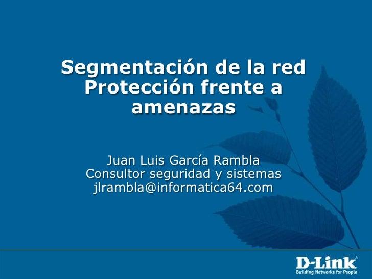 Segmentación de la redProtección frente a amenazasJuan Luis García RamblaConsultor seguridad y sistemasjlrambla@informatic...