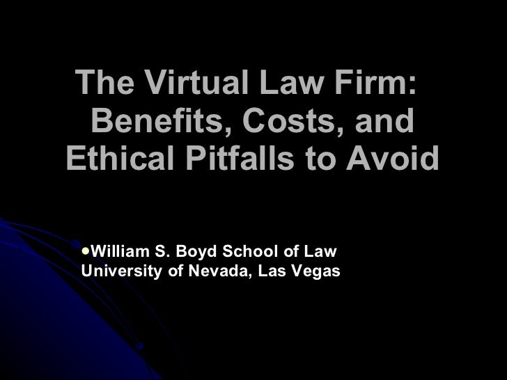 The Virtual Law Firm:  Benefits, Costs, and Ethical Pitfalls to Avoid <ul><li>William S. Boyd School of Law University of ...