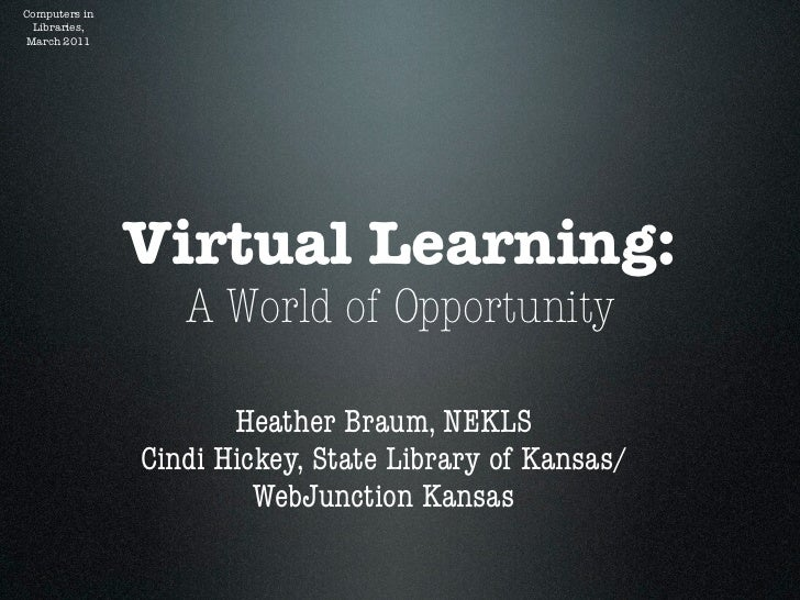 Computers in Libraries,March 2011               Virtual Learning:                  A World of Opportunity                 ...