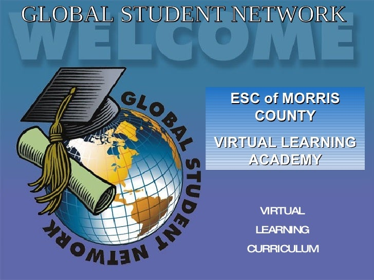 VIRTUAL LEARNING CURRICULUM GLOBAL STUDENT NETWORK ESC of MORRIS COUNTY VIRTUAL LEARNING ACADEMY