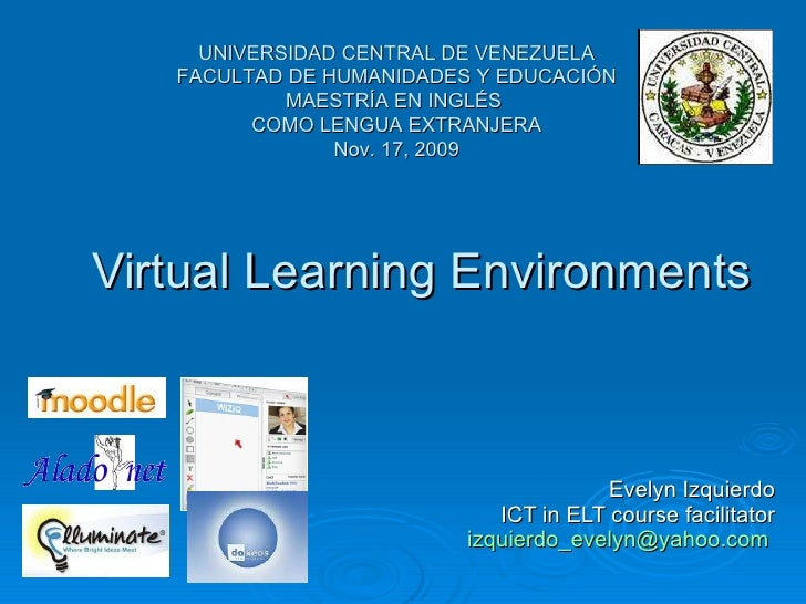 Virtual Learning Environments Evelyn Izquierdo ICT in ELT course facilitator [email_address]   UNIVERSIDAD CENTRAL DE VENE...