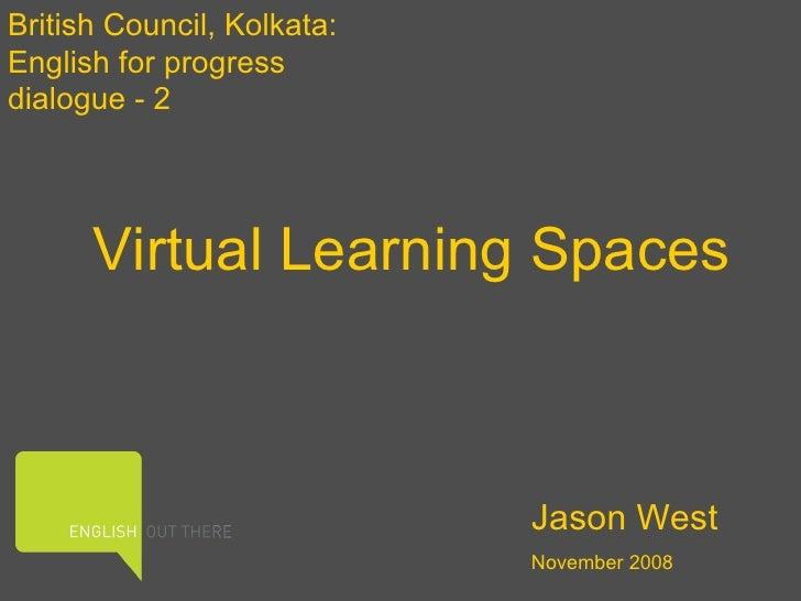 Virtual Learning Spaces British Council, Kolkata: English for progress dialogue - 2 Jason West November 2008