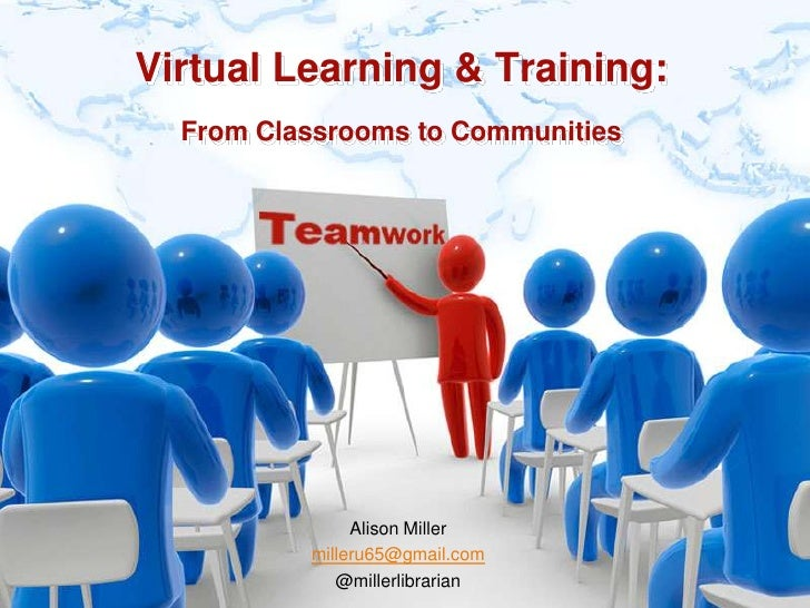 Virtual Learning & Training:From Classrooms to Communities<br />Alison Miller<br />milleru65@gmail.com<br />@millerlibrari...