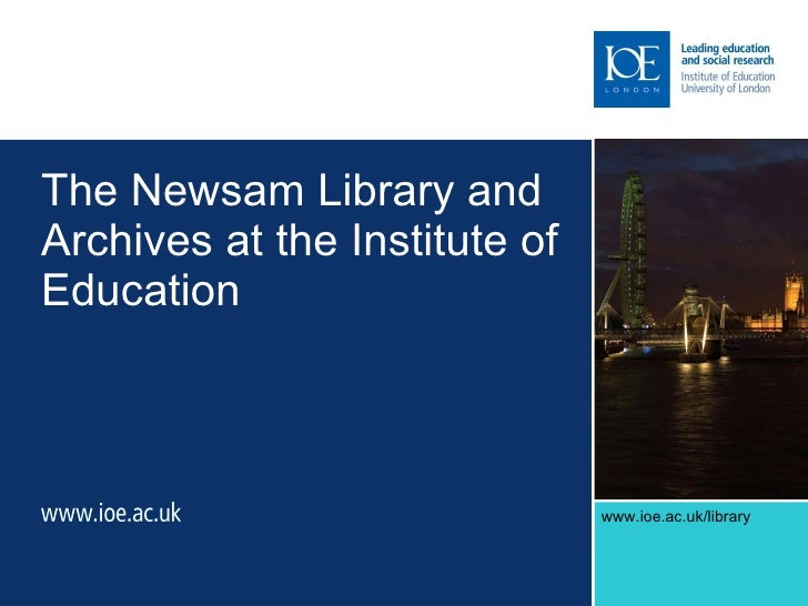 The Newsam Library and Archives at the Institute of Education k/library   www.ioe.ac.uk/library