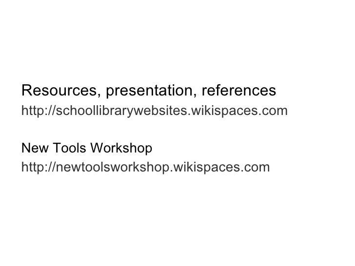 <ul><li>Resources, presentation, references </li></ul><ul><li>http://schoollibrarywebsites.wikispaces.com </li></ul><ul><l...