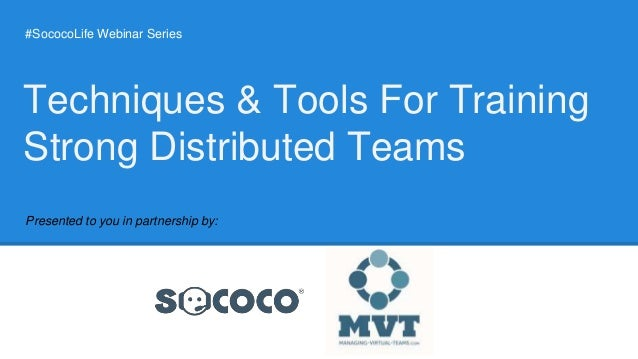 #SococoLife Webinar Series Presented to you in partnership by: Techniques & Tools For Training Strong Distributed Teams