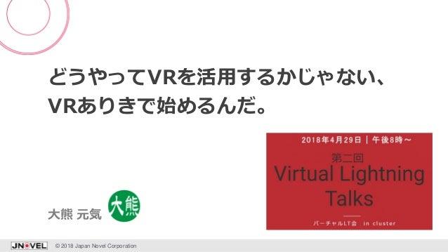 どうやってVRを活用するかじゃない、 VRありきで始めるんだ。 © 2018 Japan Novel Corporation 1 大熊 元気