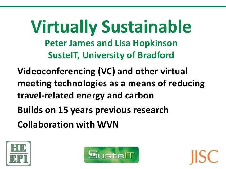 Virtually Sustainable Peter James and Lisa Hopkinson SusteIT, University of Bradford Videoconferencing (VC) and other virt...