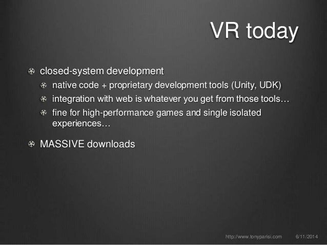 VR today closed-system development native code + proprietary development tools (Unity, UDK) integration with web is whatev...