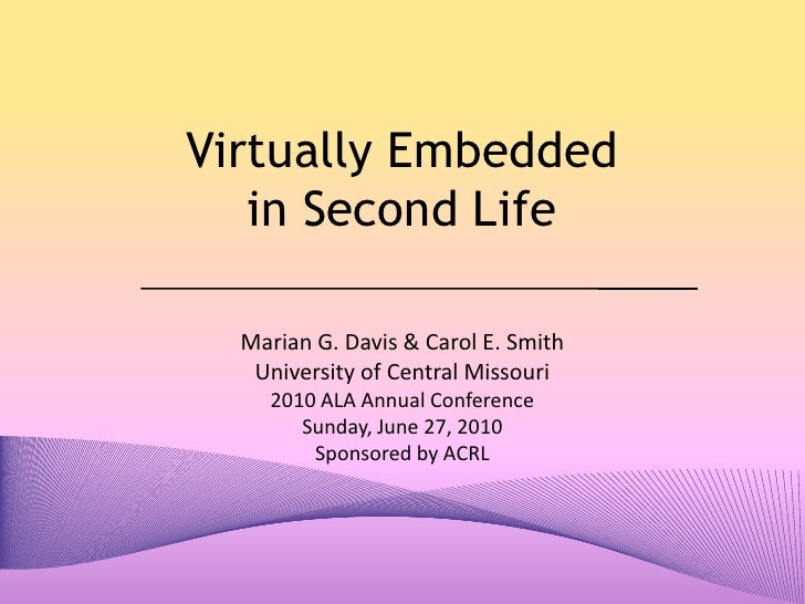 Virtually Embedded in Second Life<br />Marian G. Davis & Carol E. Smith<br />University of Central Missouri<br />2010 ALA ...