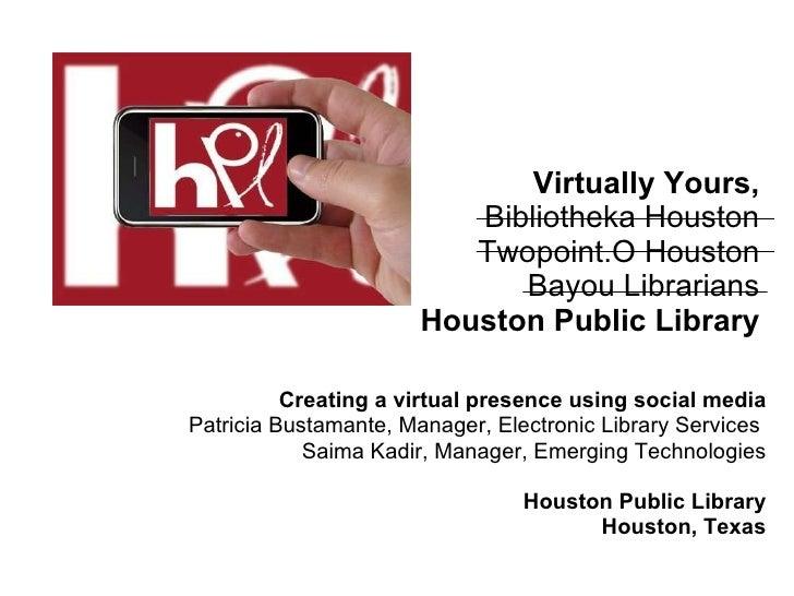 Virtually Yours, Bibliotheka Houston Twopoint.O Houston Bayou Librarians Houston Public Library Creating a virtual presenc...