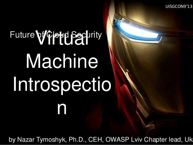 Virtual Machine Introspectio n Future of Cloud Security by Nazar Tymoshyk, Ph.D., CEH, OWASP Lviv Chapter lead, Ukr UISGCO...
