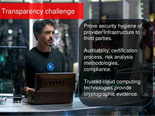 Transparency challenge Prove security hygiene of provider infrastructure to third parties. Auditability, certification pro...