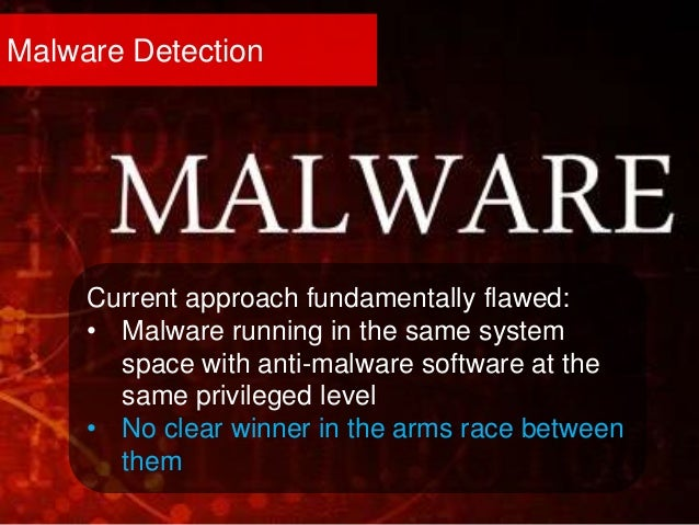 Malware Detection Current approach fundamentally flawed: • Malware running in the same system space with anti-malware soft...