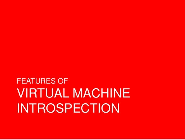 FEATURES OF VIRTUAL MACHINE INTROSPECTION