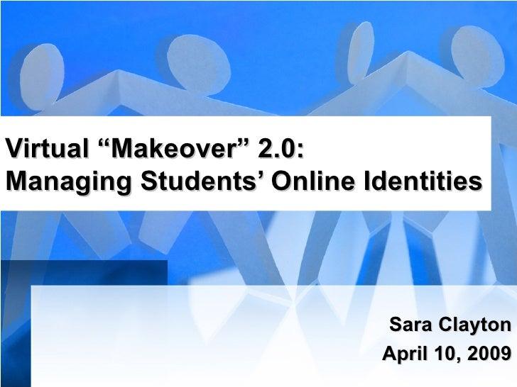"Virtual ""Makeover"" 2.0: Managing Students' Online Identities Sara Clayton April 10, 2009"