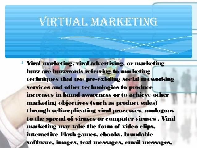 ∗ Viral marketing, viral advertising, ormarketing buzz are buzzwords referring to marketing techniques that use pre-existi...