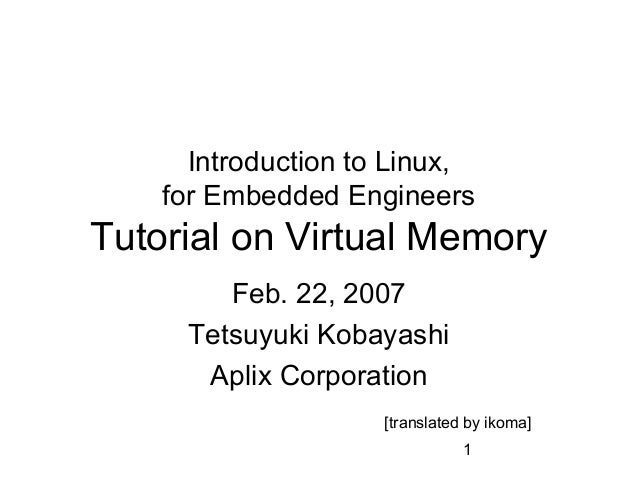 1Introduction to Linux,for Embedded EngineersTutorial on Virtual MemoryFeb. 22, 2007Tetsuyuki KobayashiAplix Corporation[t...