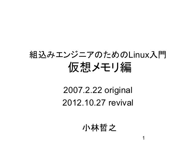 組込みエンジニアのためのLinux入門     仮想メモリ編    2007.2.22 original    2012.10.27 revival        小林哲之                         1