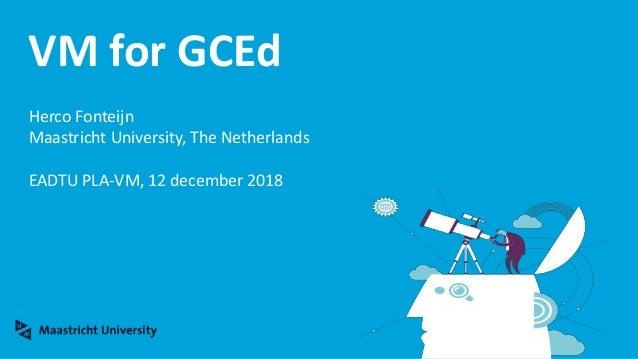 VM for GCEd Herco Fonteijn Maastricht University, The Netherlands EADTU PLA-VM, 12 december 2018