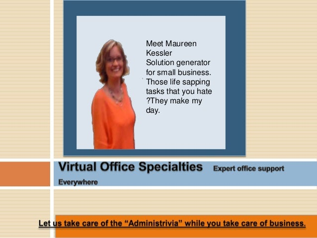 Meet Maureen Kessler Solution generator for small business. Those life sapping tasks that you hate ?They make my day.